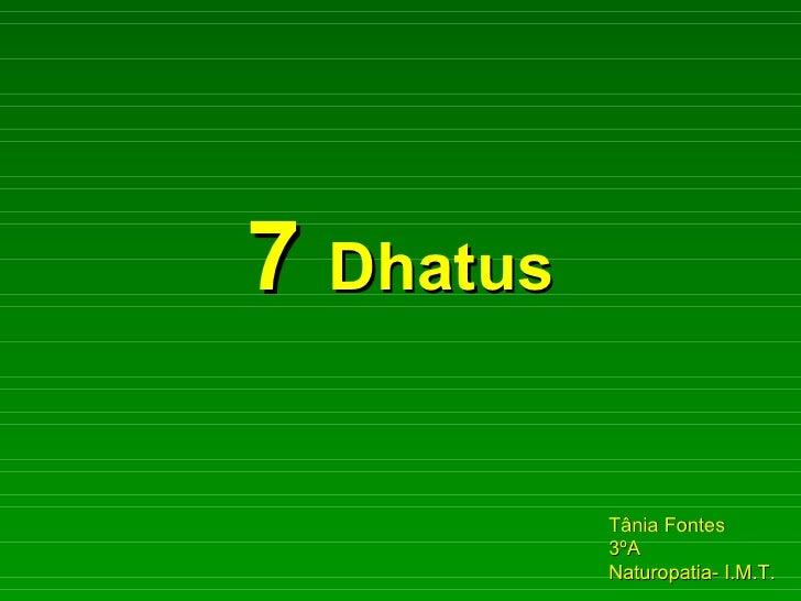 7  Dhatus Tânia Fontes  3ºA Naturopatia- I.M.T.