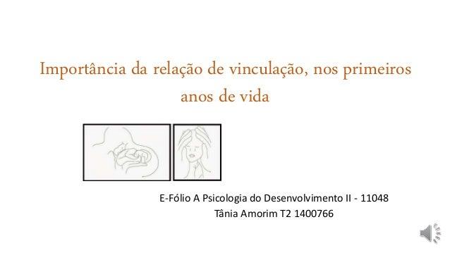 Importância da relação de vinculação, nos primeiros anos de vida E-Fólio A Psicologia do Desenvolvimento II - 11048 Tânia ...