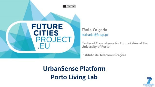 UrbanSense Platform Porto Living Lab Tânia Calçada tcalcada@fe.up.pt Center of Competence for Future Cities of the Univers...
