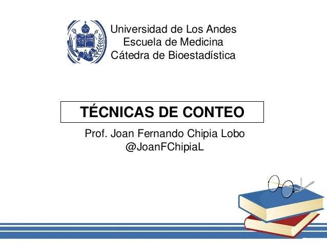 Universidad de Los Andes Escuela de Medicina Cátedra de Bioestadística TÉCNICAS DE CONTEO Prof. Joan Fernando Chipia Lobo ...