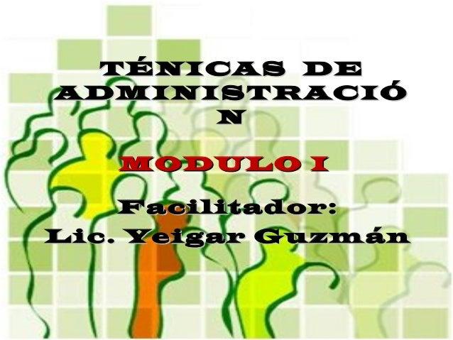 TÉNICAS DETÉNICAS DE ADMINISTRACIÓADMINISTRACIÓ NN Facilitador:Facilitador: Lic. Yeigar GuzmánLic. Yeigar Guzmán MODULO IM...