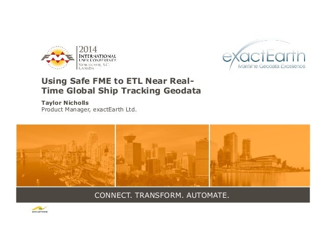 CONNECT. TRANSFORM. AUTOMATE. Using Safe FME to ETL Near Real- Time Global Ship Tracking Geodata Taylor Nicholls Product M...
