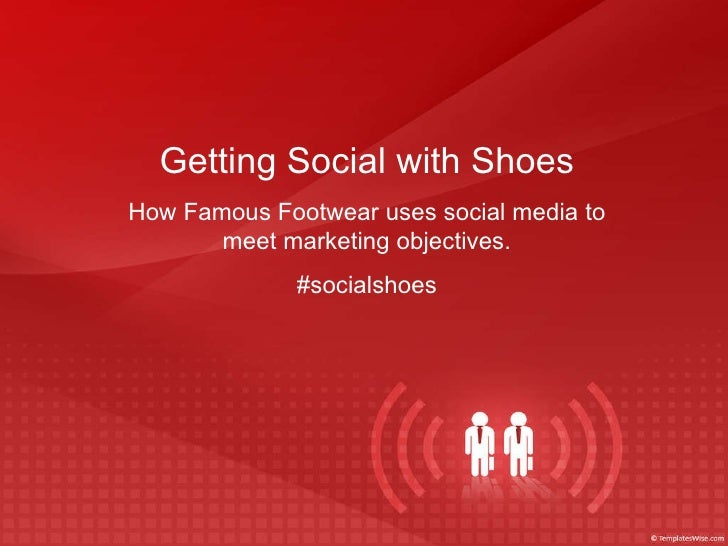 Getting Social with Shoes How Famous Footwear uses social media to meet marketing objectives. #socialshoes