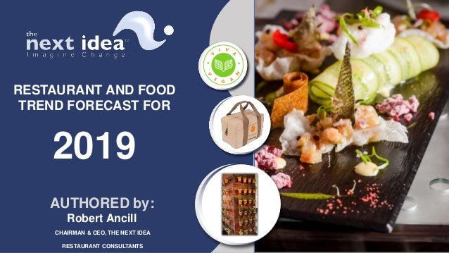 RESTAURANT AND FOOD TREND FORECAST FOR 2019 AUTHORED by: Robert Ancill CHAIRMAN & CEO, THE NEXT IDEA RESTAURANT CONSULTANTS