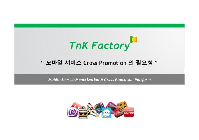 "TnK Factory"" 모바일 서비스 Cross Promotion 의 필요성 ""  Mobile Service Monetization & Cross Promotion Platform"