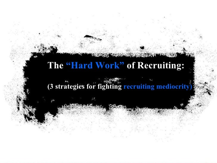 """The  """"Hard Work""""  of Recruiting: (3 strategies for fighting  recruiting mediocrity)"""