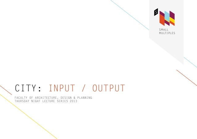 CITY: INPUT / OUTPUTFACULTY OF ARCHITECTURE, DESIGN & PLANNINGTHURSDAY NIGHT LECTURE SERIES 2013
