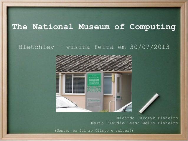 The National Museum of Computing Bletchley – visita feita em 30/07/2013  Ricardo Jurczyk Pinheiro Maria Cláudia Lessa Mell...