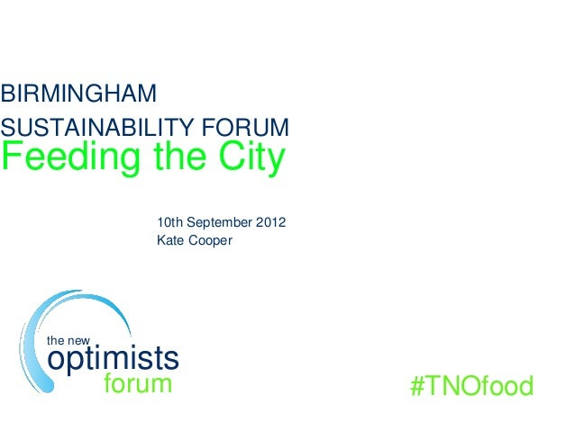 BIRMINGHAM SUSTAINABILITY FORUM Feeding the City 10th September 2012 Kate Cooper #TNOfood the new optimists forum
