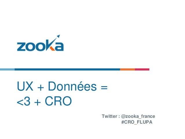 UX + Données = <3 + CRO Twitter : @zooka_france #CRO_FLUPA