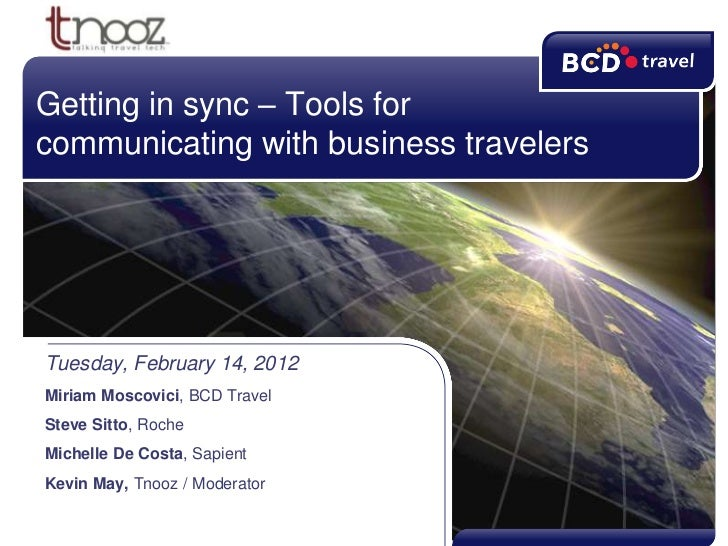 Getting in sync – Tools forcommunicating with business travelersTuesday, February 14, 2012Miriam Moscovici, BCD TravelStev...