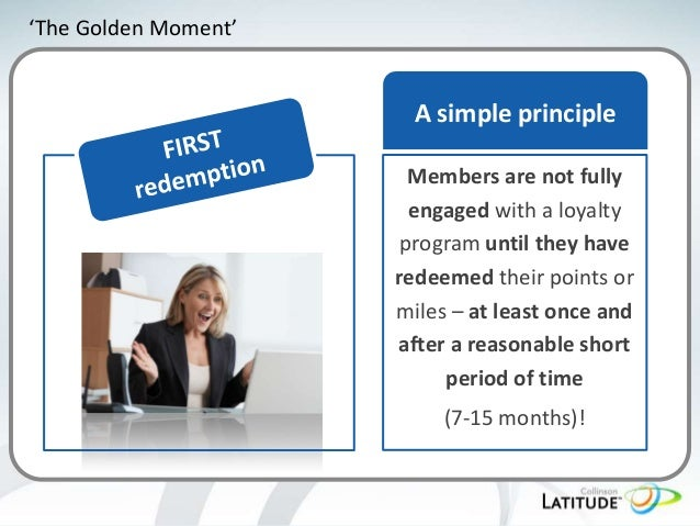 'The Golden Moment'  A simple principle Members are not fully engaged with a loyalty program until they have redeemed thei...