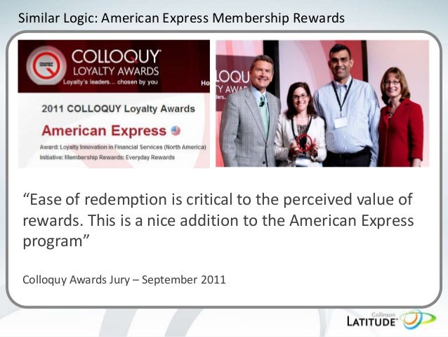 """Similar Logic: American Express Membership Rewards  """"Ease of redemption is critical to the perceived value of rewards. Thi..."""