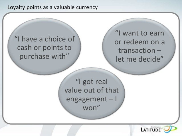 """Loyalty points as a valuable currency  """"I have a choice of cash or points to purchase with""""  """"I want to earn or redeem on ..."""