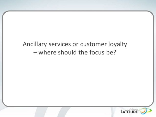 Ancillary services or customer loyalty – where should the focus be?