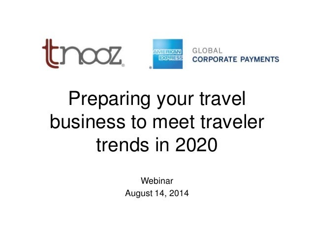 Preparing your travel business to meet traveler trends in 2020 Webinar August 14, 2014