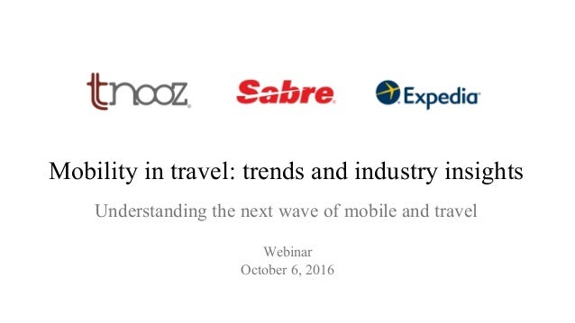 Understanding the next wave of mobile and travel Webinar October 6, 2016 Mobility in travel: trends and industry insights