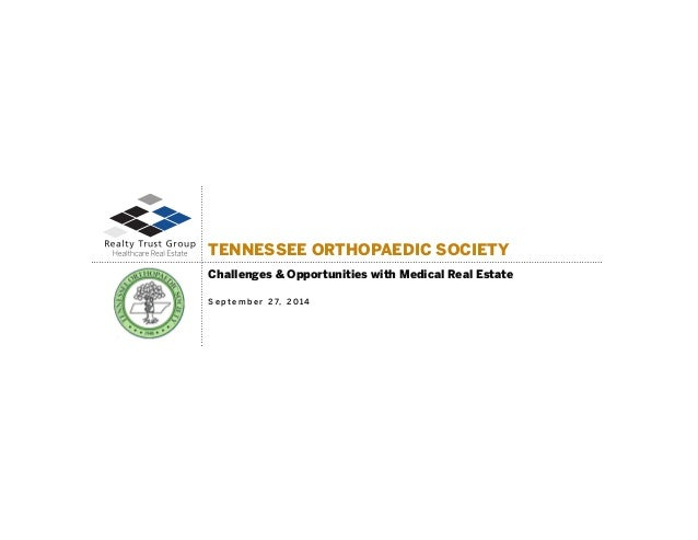 TENNESSEE ORTHOPAEDIC SOCIETY  Challenges & Opportunities with Medical Real Estate  Se p t e m b e r 27, 20 14