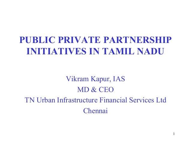 1 PUBLIC PRIVATE PARTNERSHIP INITIATIVES IN TAMIL NADU Vikram Kapur, IAS MD & CEO TN Urban Infrastructure Financial Servic...