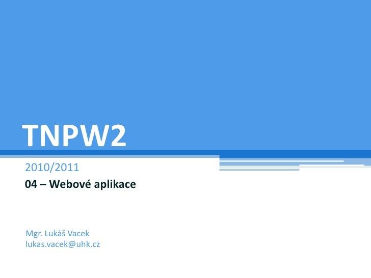 TNPW2<br />2010/2011<br />04 – Webové aplikace<br />Mgr. Lukáš Vacek<br />lukas.vacek@uhk.cz<br />
