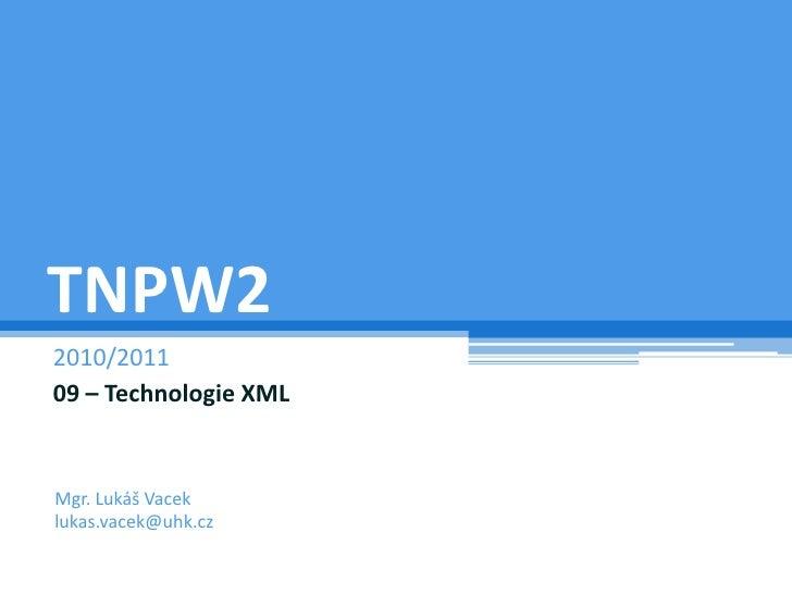 TNPW2<br />2009/2010<br />09 – Technologie XML<br />Mgr. Lukáš Vacek<br />lukas.vacek@uhk.cz<br />