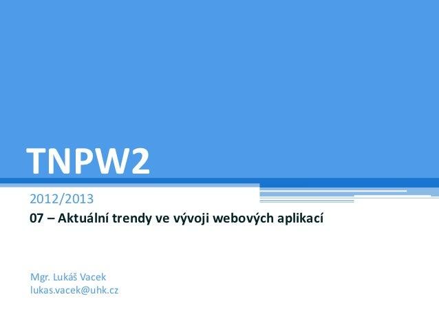 TNPW22012/201307 – Aktuální trendy ve vývoji webových aplikacíMgr. Lukáš Vaceklukas.vacek@uhk.cz