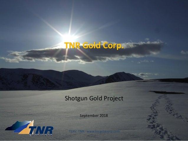 TNR Gold Corp. Shotgun Gold Project September 2018 TSXV: TNR www.tnrgoldcorp.com