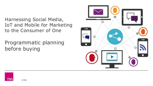 ©TNS Harnessing Social Media, IoT and Mobile for Marketing to the Consumer of One Programmatic planning before buying