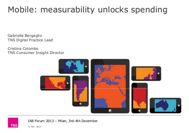 Mobile: measurability unlocks spending  Gabriella Bergaglio TNS Digital Practice Lead Cristina Colombo TNS Consumer Insigh...