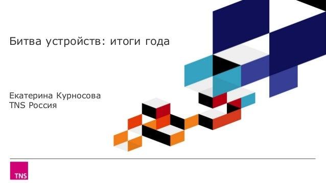Битва устройств: итоги года Екатерина Курносова TNS Россия