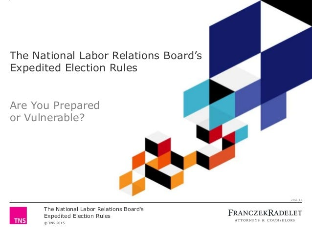 The National Labor Relations Board's Expedited Election Rules © TNS 2015 The National Labor Relations Board's Expedited El...