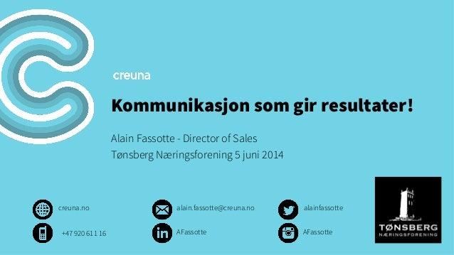 Kommunikasjon som gir resultater! Alain Fassotte - Director of Sales Tønsberg Næringsforening 5 juni 2014 creuna.no alainf...