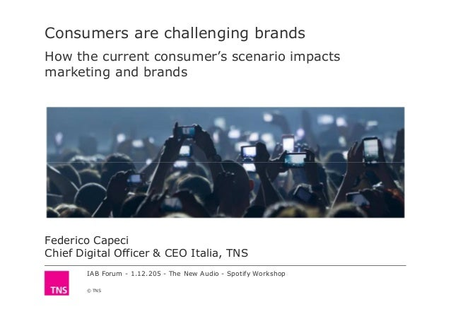 IAB Forum - 1.12.205 - The New Audio - Spotify Workshop © TNS Consumers are challenging brands How the current consumer's ...