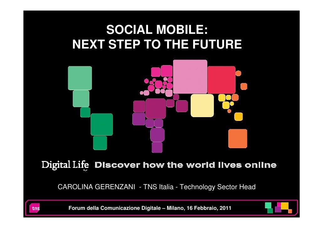 SOCIAL MOBILE:    NEXT STEP TO THE FUTURECAROLINA GERENZANI - TNS Italia - Technology Sector Head   Forum della Comunicazi...