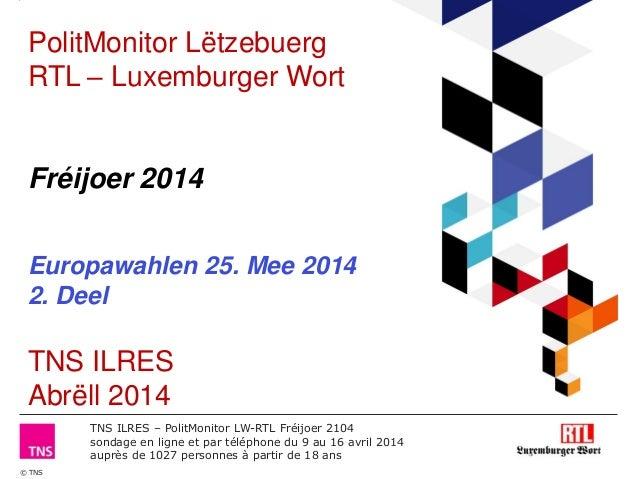 © TNS TNS ILRES – PolitMonitor LW-RTL Fréijoer 2104 sondage en ligne et par téléphone du 9 au 16 avril 2014 auprès de 1027...