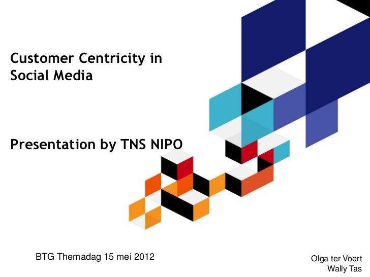 Customer Centricity inSocial MediaPresentation by TNS NIPO   BTG Themadag 15 mei 2012   Olga ter Voert                    ...