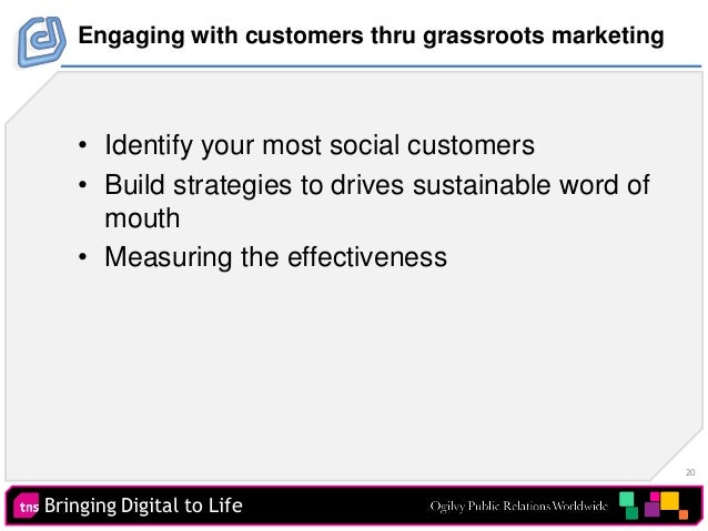 20 Bringing Digital to Life Engaging with customers thru grassroots marketing • Identify your most social customers • Buil...