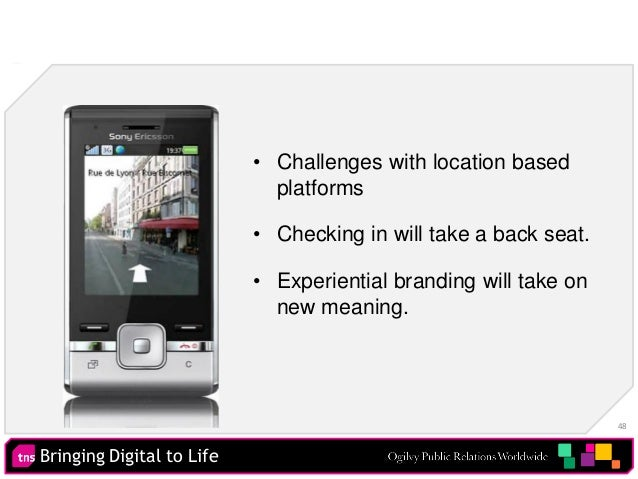 Bringing Digital to Life 48 • Challenges with location based platforms • Checking in will take a back seat. • Experiential...