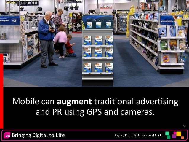 Bringing Digital to Life 54 Mobile can augment traditional advertising and PR using GPS and cameras.
