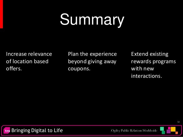 Bringing Digital to Life 58 Summary Increase relevance of location based offers. Extend existing rewards programs with new...