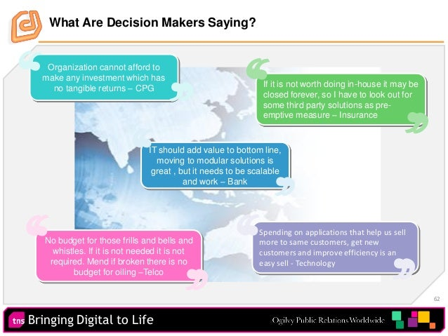 Bringing Digital to Life 62 What Are Decision Makers Saying? Organization cannot afford to make any investment which has n...