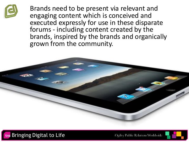 Bringing Digital to Life 73 Brands need to be present via relevant and engaging content which is conceived and executed ex...