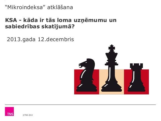 """""""Mikroindeksa"""" atklāšana KSA - kāda ir tās loma uzņēmumu un sabiedrības skatījumā? 2013.gada 12.decembris  ©TNS 2013"""