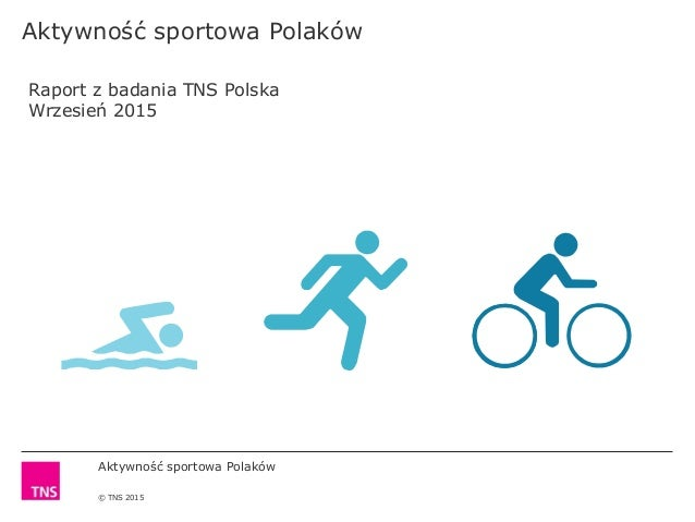 Aktywność sportowa Polaków © TNS 2015 Aktywność sportowa Polaków Raport z badania TNS Polska Wrzesień 2015