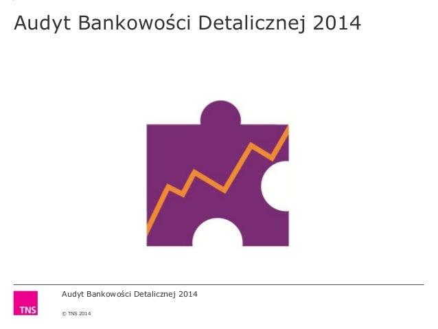 Audyt Bankowości Detalicznej 2014 © TNS 2014 Audyt Bankowości Detalicznej 2014