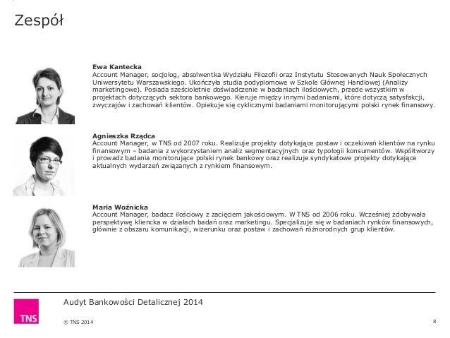 Audyt Bankowości Detalicznej 2014 © TNS 2014 Zespół 8 Ewa Kantecka Account Manager, socjolog, absolwentka Wydziału Filozof...