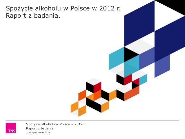 Spożycie alkoholu w Polsce w 2012 r. Raport z badania.  Spożycie alkoholu w Polsce w 2012 r. Raport z badania. © TNS paźdz...