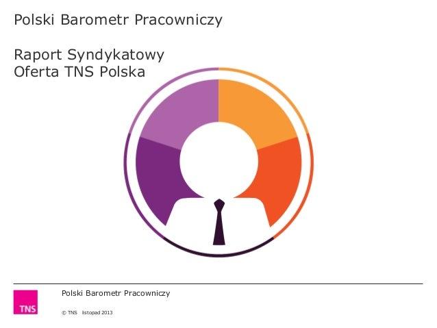 Polski Barometr Pracowniczy Raport Syndykatowy Oferta TNS Polska  Polski Barometr Pracowniczy © TNS  listopad 2013