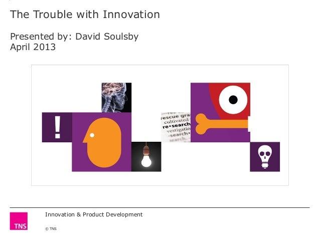 Innovation & Product Development© TNSThe Trouble with InnovationPresented by: David SoulsbyApril 2013