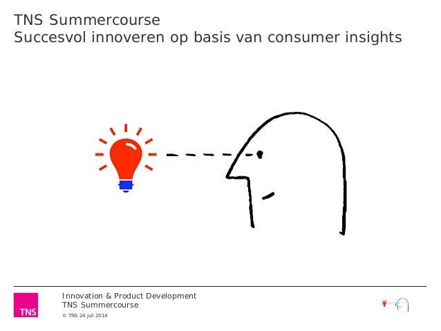 Innovation & Product Development TNS Summercourse © TNS 24 juli 2014 TNS Summercourse Succesvol innoveren op basis van con...
